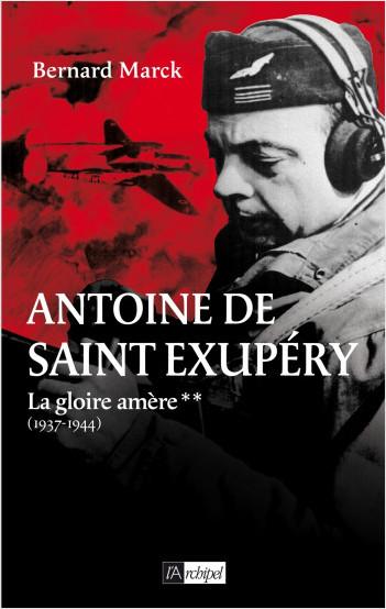 Antoine de Saint Exupéry - tome 2  La gloire amère (1937-1944)