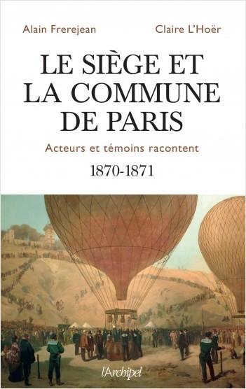 Le siège et la Commune de Paris - Acteurs et témoins racontent - 1870-1871