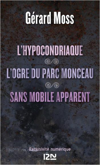 L'hypocondriaque suivi de L'ogre du parc Monceau et de Sans mobile apparent