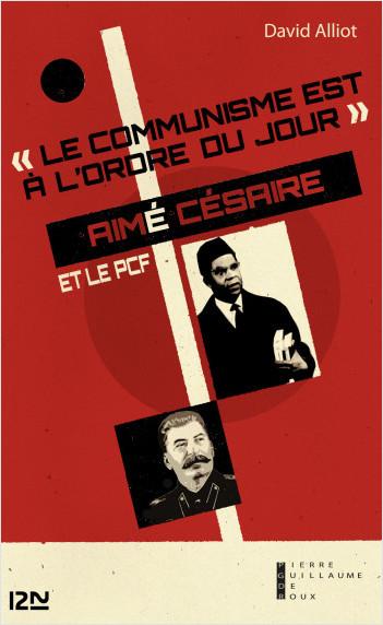 Le communisme est à l'ordre du jour : Aimé Césaire et le PCF, de l'engagement à la rupture, 1935-1957